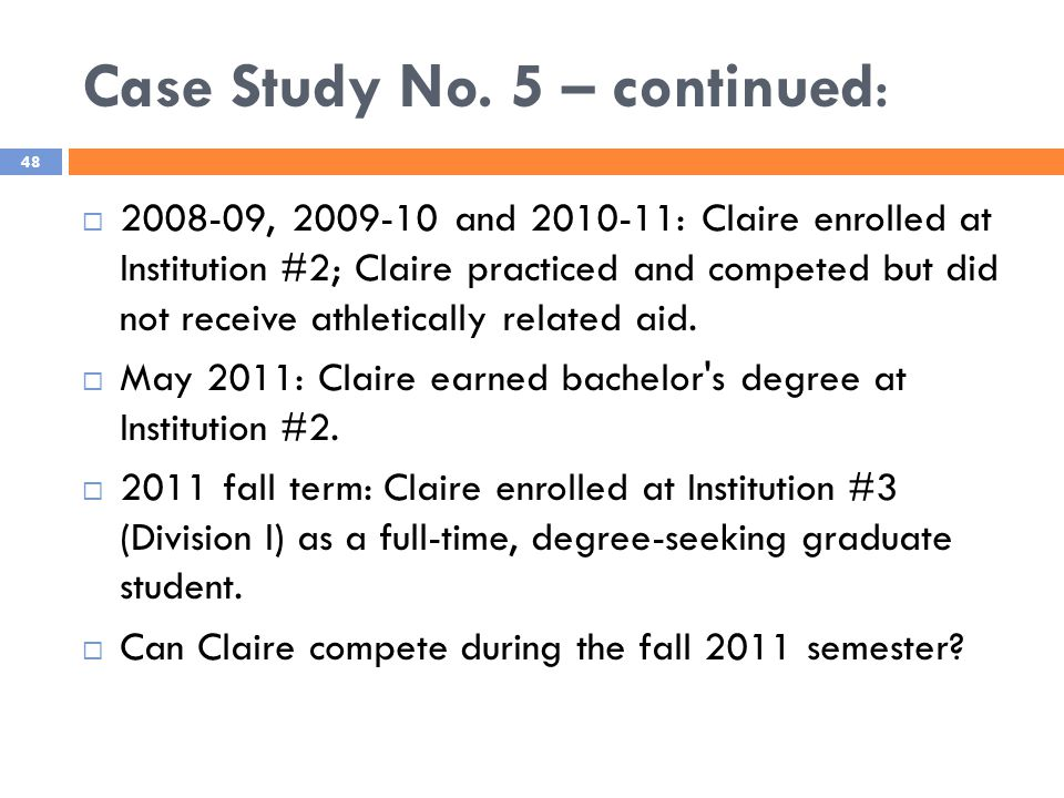 Case Study No. 5 – continued: 48  2008-09, 2009-10 and 2010-11: Claire enrolled at Institution #2; Claire practiced and competed but did not receive
