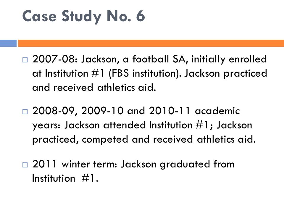 Case Study No. 6  2007-08: Jackson, a football SA, initially enrolled at Institution #1 (FBS institution). Jackson practiced and received athletics a