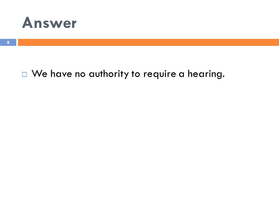Answer 8  We have no authority to require a hearing.