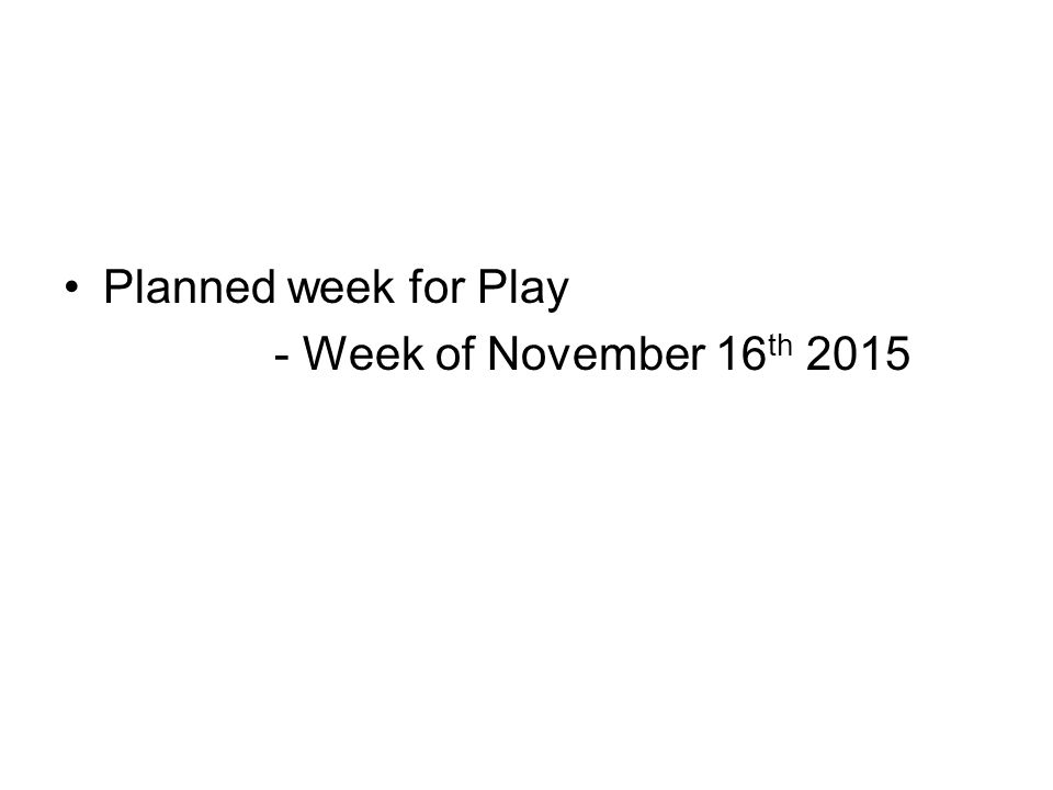 Planned week for Play - Week of November 16 th 2015