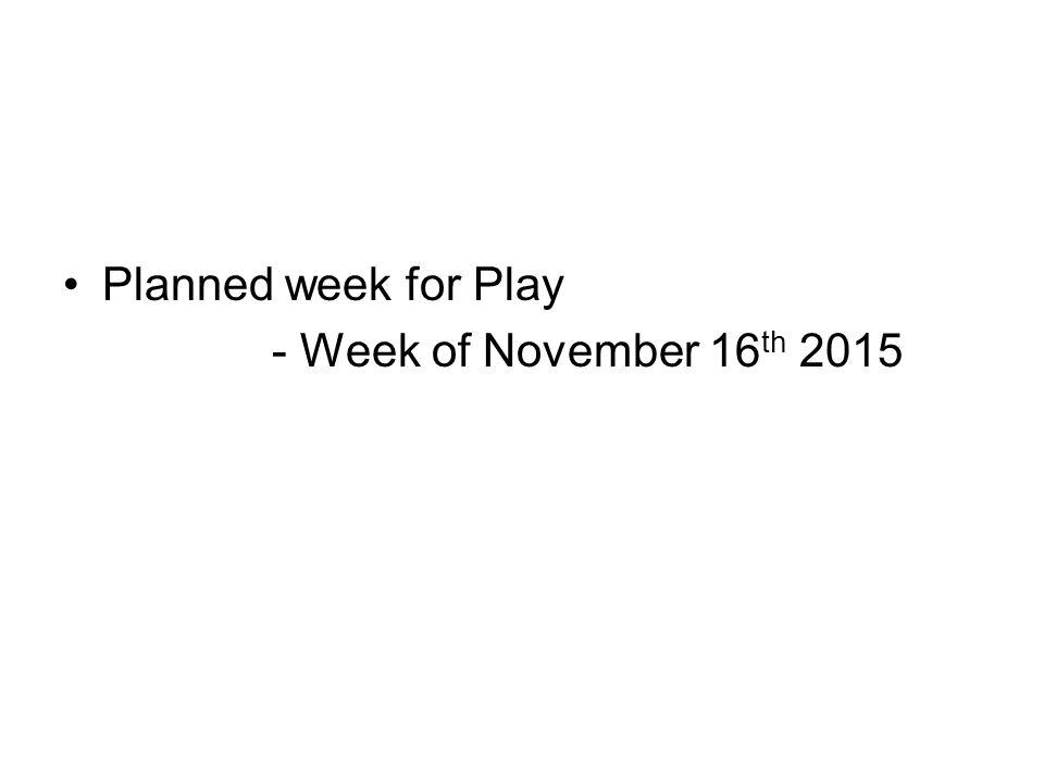 Planned week for Play - Week of November 16 th 2015