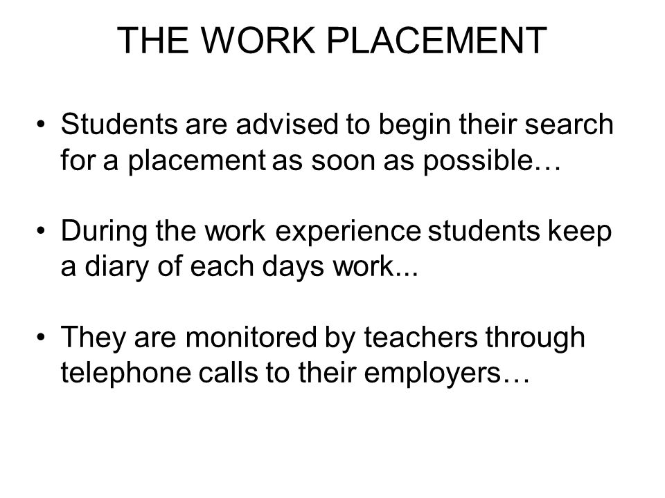 THE WORK PLACEMENT Students are advised to begin their search for a placement as soon as possible… During the work experience students keep a diary of each days work...