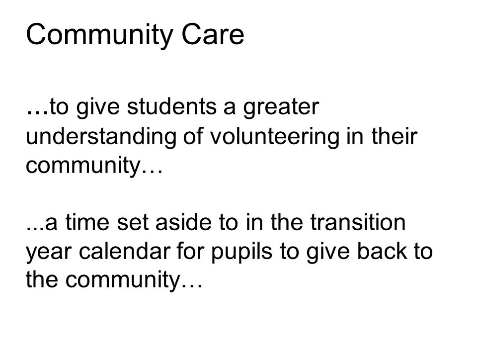Community Care... to give students a greater understanding of volunteering in their community…...a time set aside to in the transition year calendar f