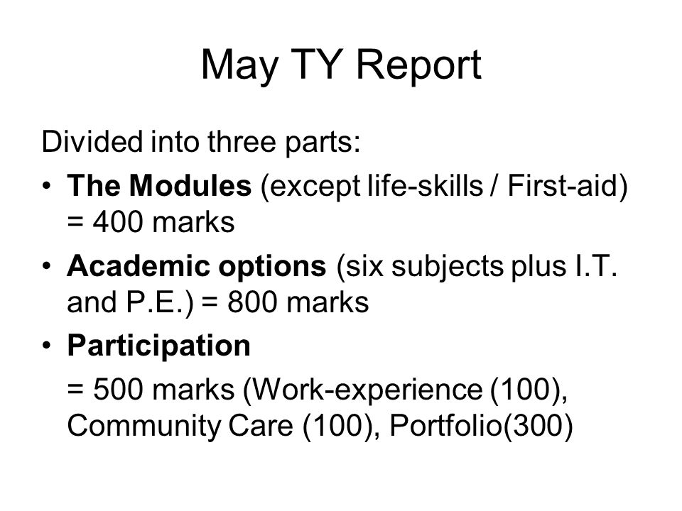 May TY Report Divided into three parts: The Modules (except life-skills / First-aid) = 400 marks Academic options (six subjects plus I.T.