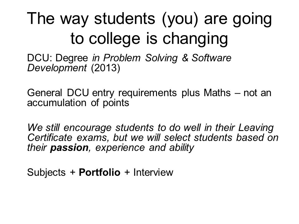 The way students (you) are going to college is changing DCU: Degree in Problem Solving & Software Development (2013) General DCU entry requirements pl