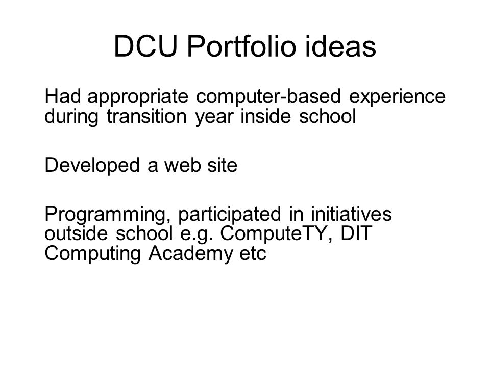 DCU Portfolio ideas Had appropriate computer-based experience during transition year inside school Developed a web site Programming, participated in initiatives outside school e.g.