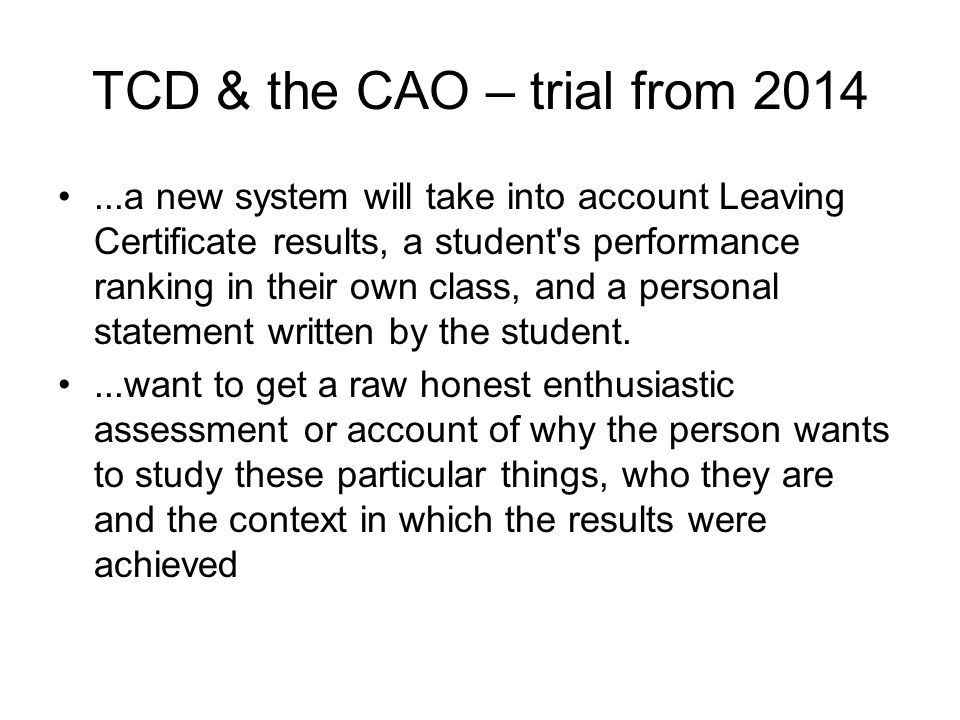 TCD & the CAO – trial from 2014...a new system will take into account Leaving Certificate results, a student s performance ranking in their own class, and a personal statement written by the student....want to get a raw honest enthusiastic assessment or account of why the person wants to study these particular things, who they are and the context in which the results were achieved