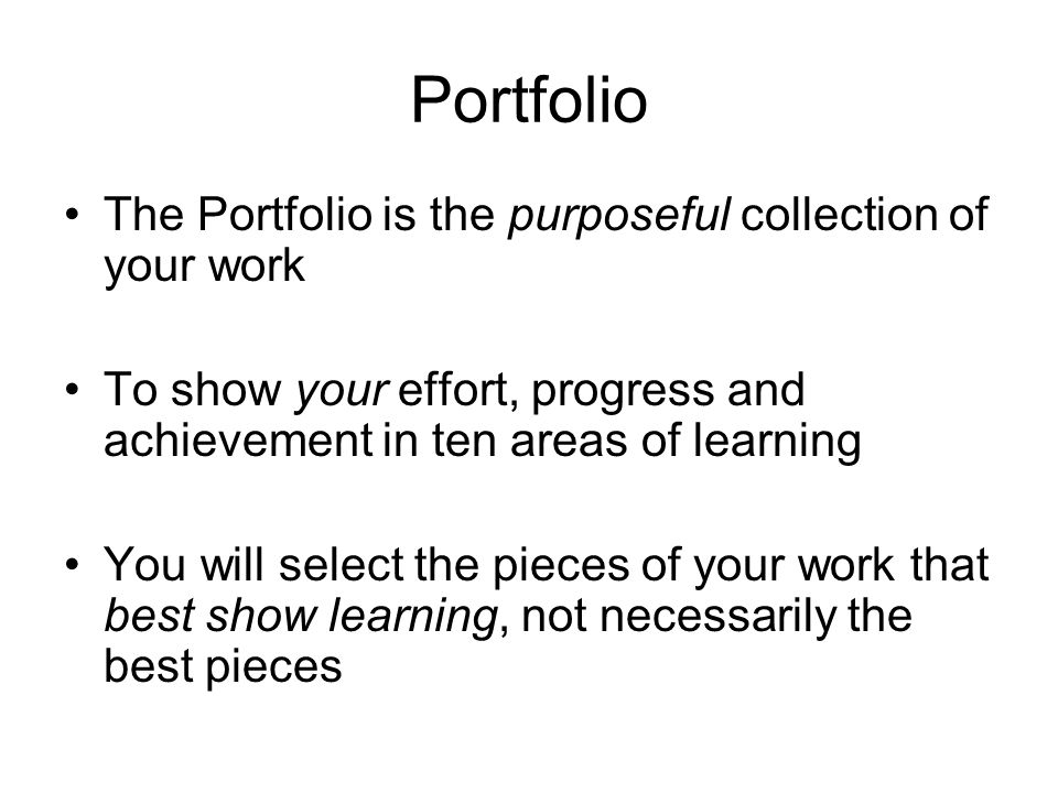Portfolio The Portfolio is the purposeful collection of your work To show your effort, progress and achievement in ten areas of learning You will select the pieces of your work that best show learning, not necessarily the best pieces