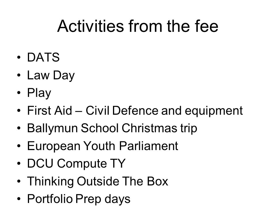 Activities from the fee DATS Law Day Play First Aid – Civil Defence and equipment Ballymun School Christmas trip European Youth Parliament DCU Compute TY Thinking Outside The Box Portfolio Prep days