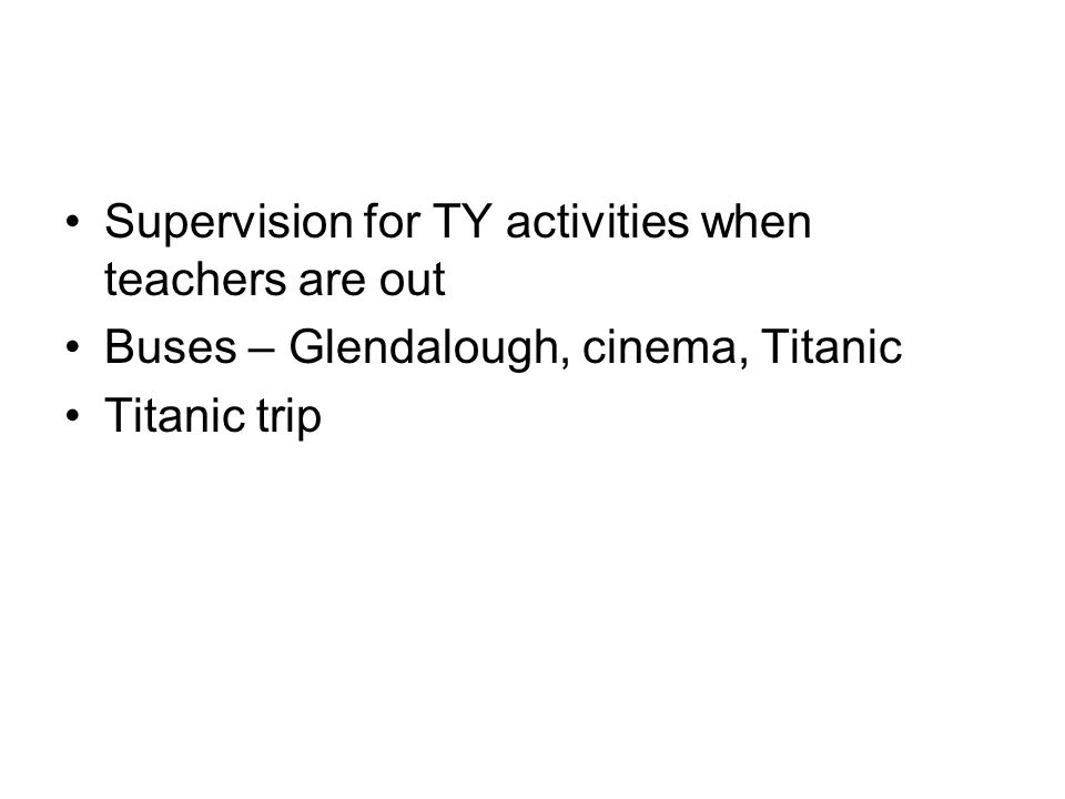 Supervision for TY activities when teachers are out Buses – Glendalough, cinema, Titanic Titanic trip