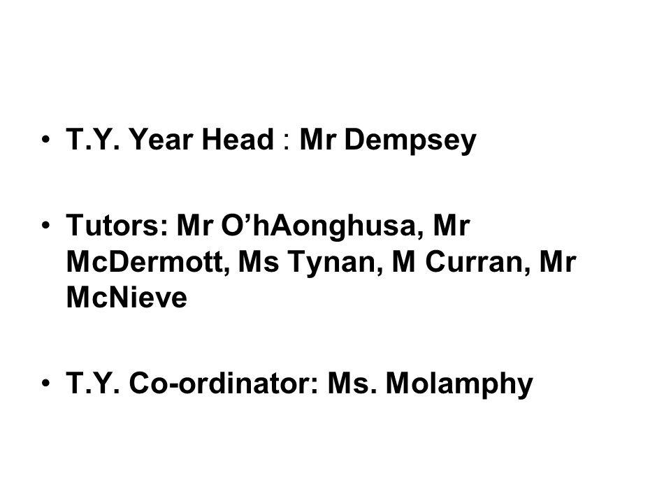 T.Y. Year Head : Mr Dempsey Tutors: Mr O'hAonghusa, Mr McDermott, Ms Tynan, M Curran, Mr McNieve T.Y. Co-ordinator: Ms. Molamphy
