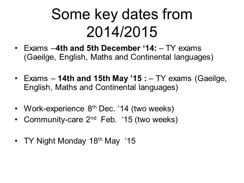 Some key dates from 2014/2015 Exams –4th and 5th December '14: – TY exams (Gaeilge, English, Maths and Continental languages) Exams – 14th and 15th Ma