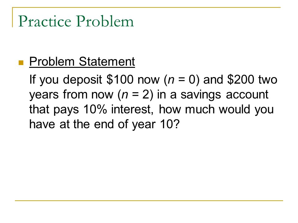 Practice Problem Problem Statement If you deposit $100 now (n = 0) and $200 two years from now (n = 2) in a savings account that pays 10% interest, ho