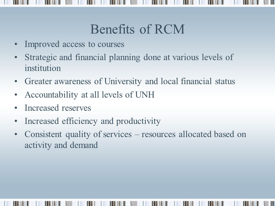 Benefits of RCM Improved access to courses Strategic and financial planning done at various levels of institution Greater awareness of University and local financial status Accountability at all levels of UNH Increased reserves Increased efficiency and productivity Consistent quality of services – resources allocated based on activity and demand