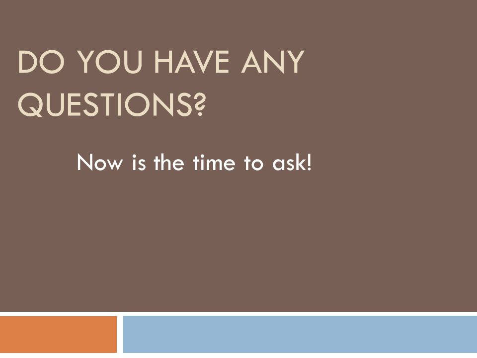 DO YOU HAVE ANY QUESTIONS Now is the time to ask!