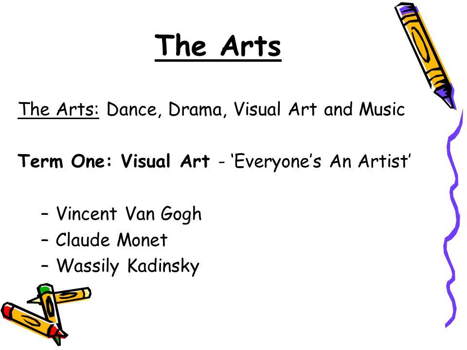 The Arts: Dance, Drama, Visual Art and Music Term One: Visual Art - 'Everyone's An Artist' –Vincent Van Gogh –Claude Monet –Wassily Kadinsky The Arts