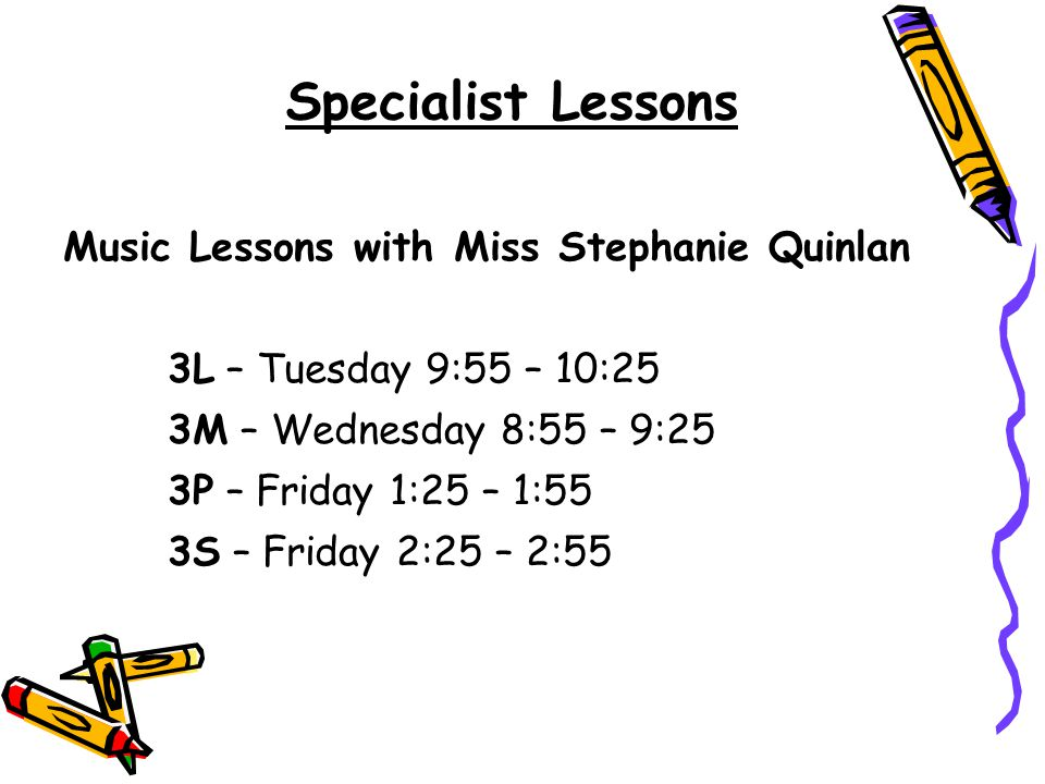 Specialist Lessons Music Lessons with Miss Stephanie Quinlan 3L – Tuesday 9:55 – 10:25 3M – Wednesday 8:55 – 9:25 3P – Friday 1:25 – 1:55 3S – Friday 2:25 – 2:55