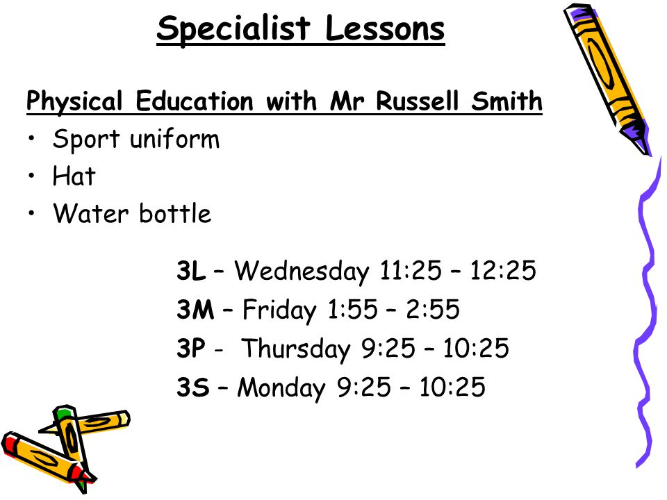 Specialist Lessons Physical Education with Mr Russell Smith Sport uniform Hat Water bottle 3L – Wednesday 11:25 – 12:25 3M – Friday 1:55 – 2:55 3P - T
