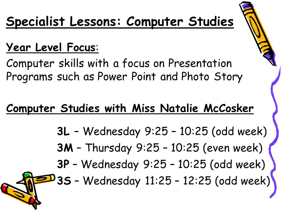 Specialist Lessons: Computer Studies Year Level Focus: Computer skills with a focus on Presentation Programs such as Power Point and Photo Story Computer Studies with Miss Natalie McCosker 3L – Wednesday 9:25 – 10:25 (odd week) 3M – Thursday 9:25 – 10:25 (even week) 3P – Wednesday 9:25 – 10:25 (odd week) 3S – Wednesday 11:25 – 12:25 (odd week)