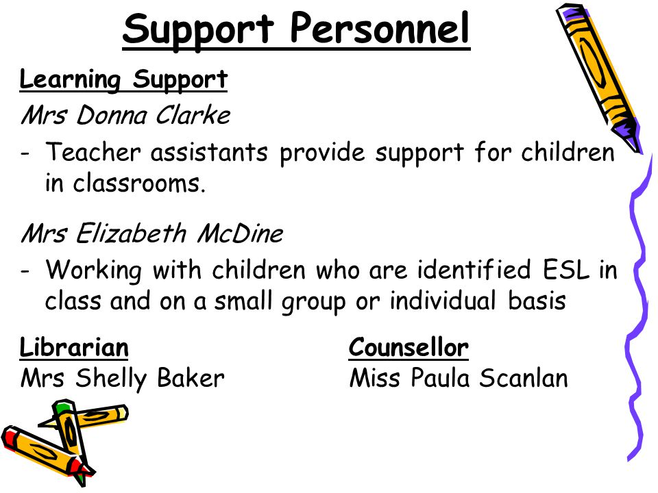 Support Personnel Learning Support Mrs Donna Clarke -Teacher assistants provide support for children in classrooms.