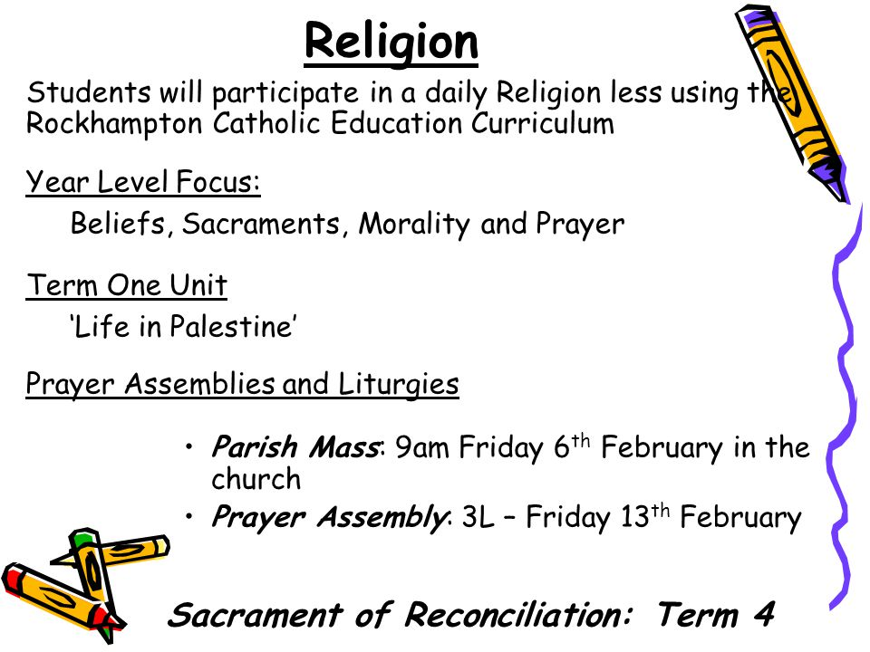 Religion Students will participate in a daily Religion less using the Rockhampton Catholic Education Curriculum Year Level Focus: Beliefs, Sacraments, Morality and Prayer Term One Unit 'Life in Palestine' Prayer Assemblies and Liturgies Parish Mass: 9am Friday 6 th February in the church Prayer Assembly: 3L – Friday 13 th February Sacrament of Reconciliation: Term 4