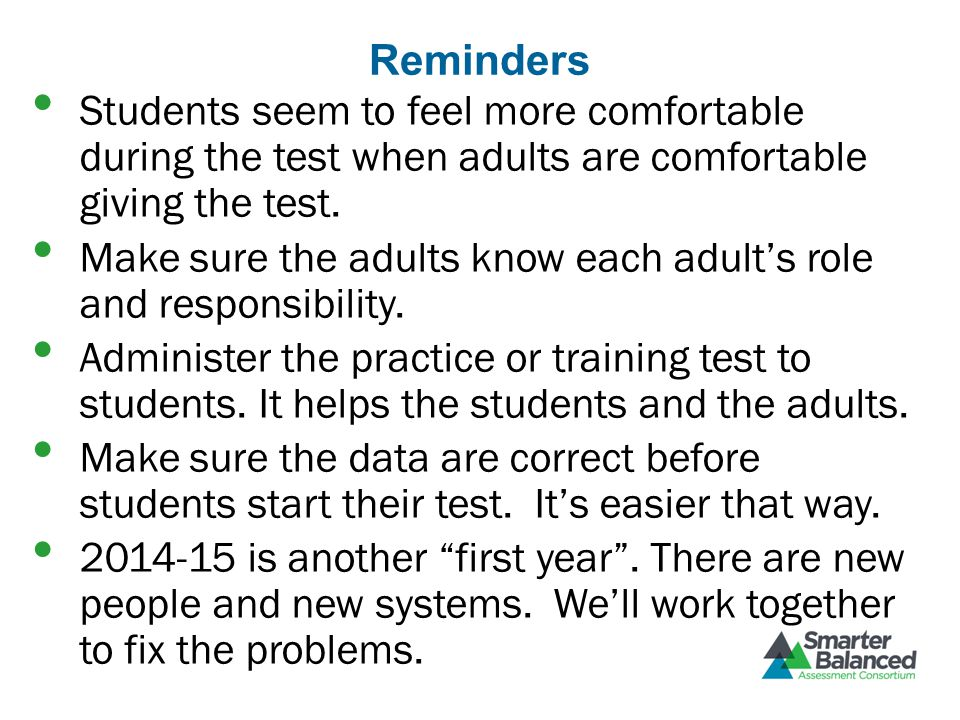 Reminders Students seem to feel more comfortable during the test when adults are comfortable giving the test.