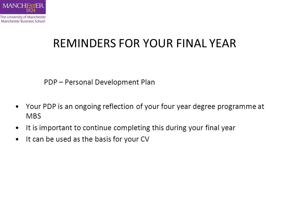 REMINDERS FOR YOUR FINAL YEAR PDP – Personal Development Plan Your PDP is an ongoing reflection of your four year degree programme at MBS It is important to continue completing this during your final year It can be used as the basis for your CV