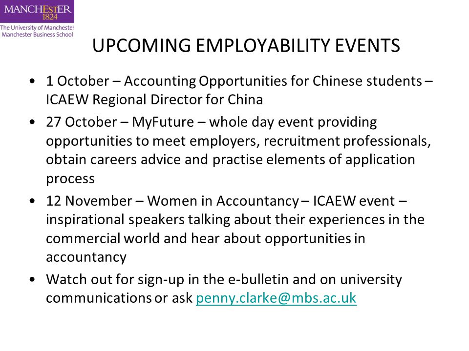 UPCOMING EMPLOYABILITY EVENTS 1 October – Accounting Opportunities for Chinese students – ICAEW Regional Director for China 27 October – MyFuture – whole day event providing opportunities to meet employers, recruitment professionals, obtain careers advice and practise elements of application process 12 November – Women in Accountancy – ICAEW event – inspirational speakers talking about their experiences in the commercial world and hear about opportunities in accountancy Watch out for sign-up in the e-bulletin and on university communications or ask penny.clarke@mbs.ac.ukpenny.clarke@mbs.ac.uk