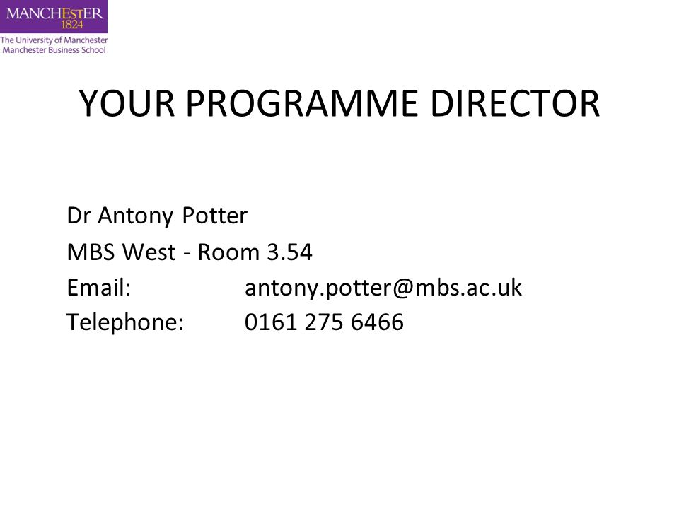 Dr Antony Potter MBS West - Room 3.54 Email: antony.potter@mbs.ac.uk Telephone: 0161 275 6466 YOUR PROGRAMME DIRECTOR