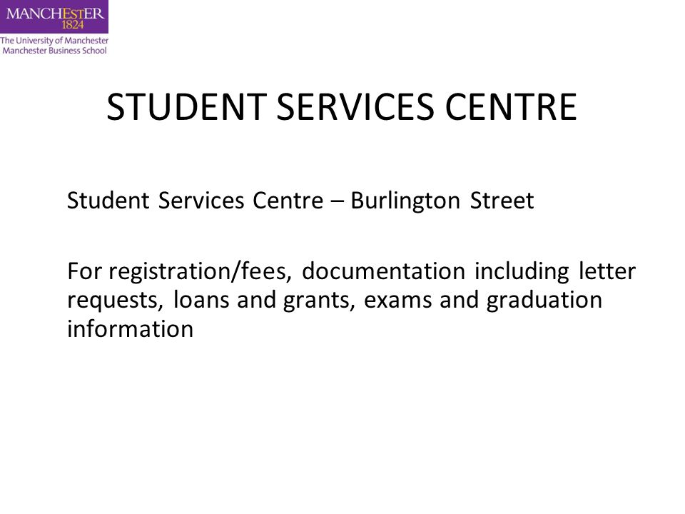 STUDENT SERVICES CENTRE Student Services Centre – Burlington Street For registration/fees, documentation including letter requests, loans and grants, exams and graduation information
