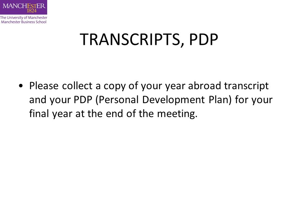 TRANSCRIPTS, PDP Please collect a copy of your year abroad transcript and your PDP (Personal Development Plan) for your final year at the end of the meeting.