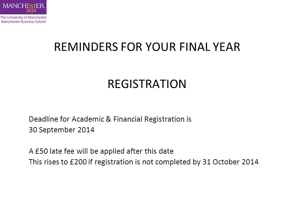REMINDERS FOR YOUR FINAL YEAR REGISTRATION Deadline for Academic & Financial Registration is 30 September 2014 A £50 late fee will be applied after this date This rises to £200 if registration is not completed by 31 October 2014