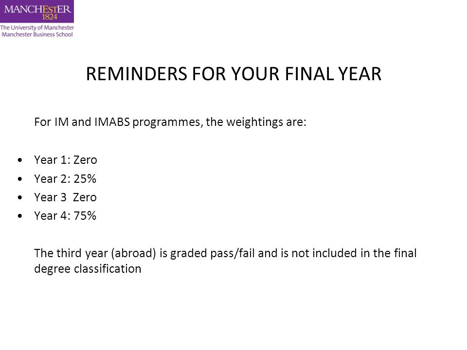 REMINDERS FOR YOUR FINAL YEAR For IM and IMABS programmes, the weightings are: Year 1: Zero Year 2: 25% Year 3 Zero Year 4: 75% The third year (abroad) is graded pass/fail and is not included in the final degree classification