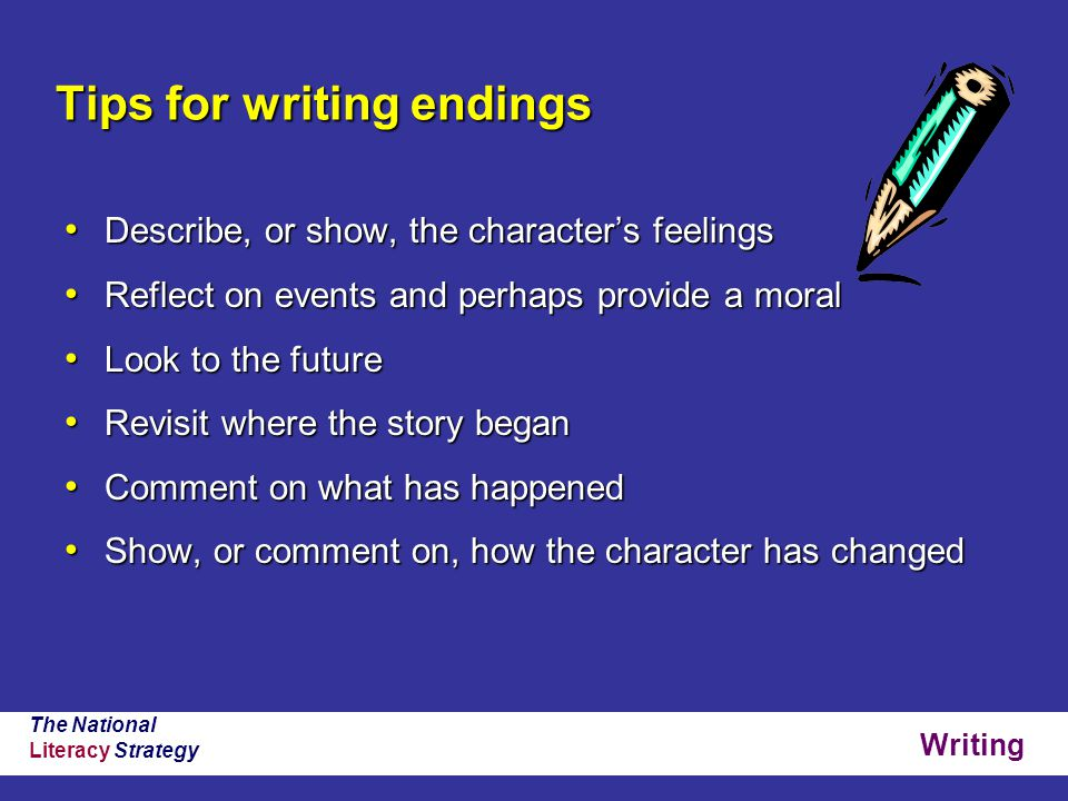 Writing The National Literacy Strategy Tips for writing endings Describe, or show, the character's feelings Describe, or show, the character's feelings Reflect on events and perhaps provide a moral Reflect on events and perhaps provide a moral Look to the future Look to the future Revisit where the story began Revisit where the story began Comment on what has happened Comment on what has happened Show, or comment on, how the character has changed Show, or comment on, how the character has changed
