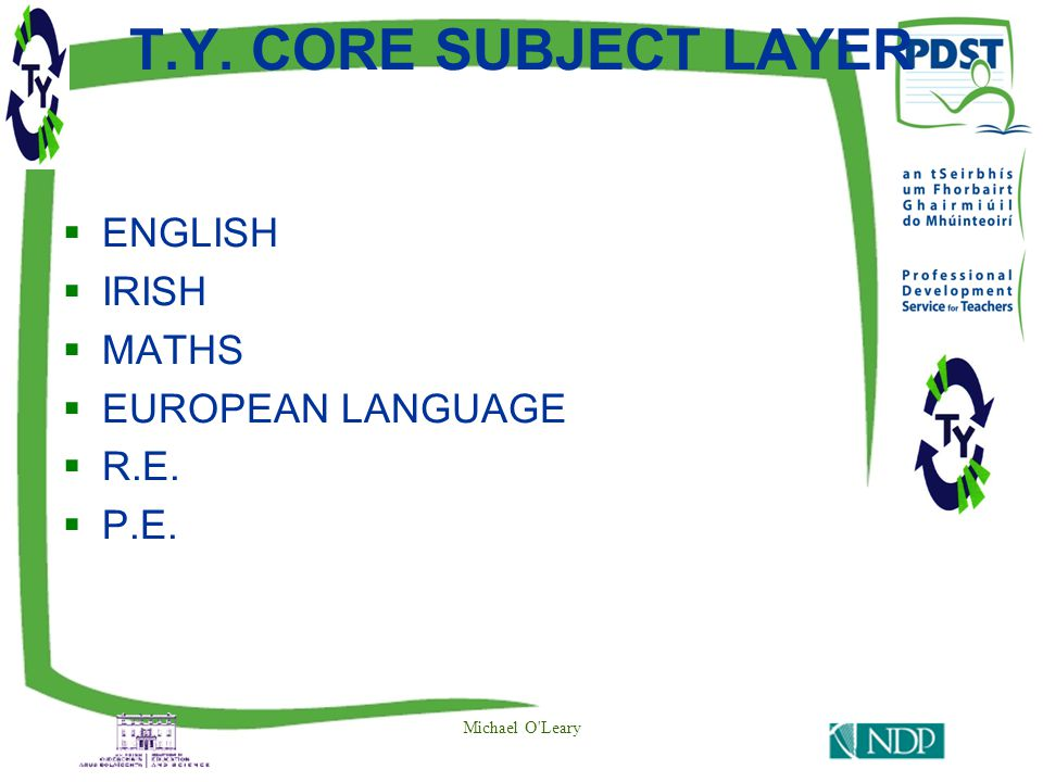 T.Y. CORE SUBJECT LAYER  ENGLISH  IRISH  MATHS  EUROPEAN LANGUAGE  R.E.  P.E. Michael O Leary
