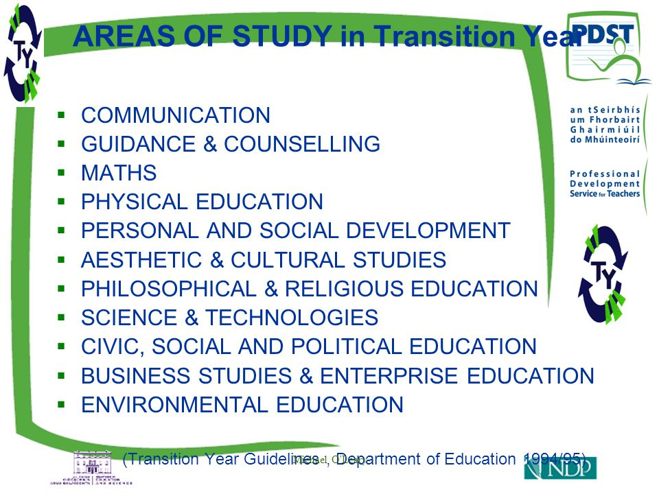 AREAS OF STUDY in Transition Year  COMMUNICATION  GUIDANCE & COUNSELLING  MATHS  PHYSICAL EDUCATION  PERSONAL AND SOCIAL DEVELOPMENT  AESTHETIC & CULTURAL STUDIES  PHILOSOPHICAL & RELIGIOUS EDUCATION  SCIENCE & TECHNOLOGIES  CIVIC, SOCIAL AND POLITICAL EDUCATION  BUSINESS STUDIES & ENTERPRISE EDUCATION  ENVIRONMENTAL EDUCATION (Transition Year Guidelines, Department of Education 1994/95)  Michael O Leary
