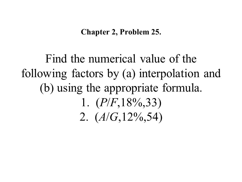 Chapter 2, Problem 25. Find the numerical value of the following factors by (a) interpolation and (b) using the appropriate formula. 1. (P/F,18%,33) 2