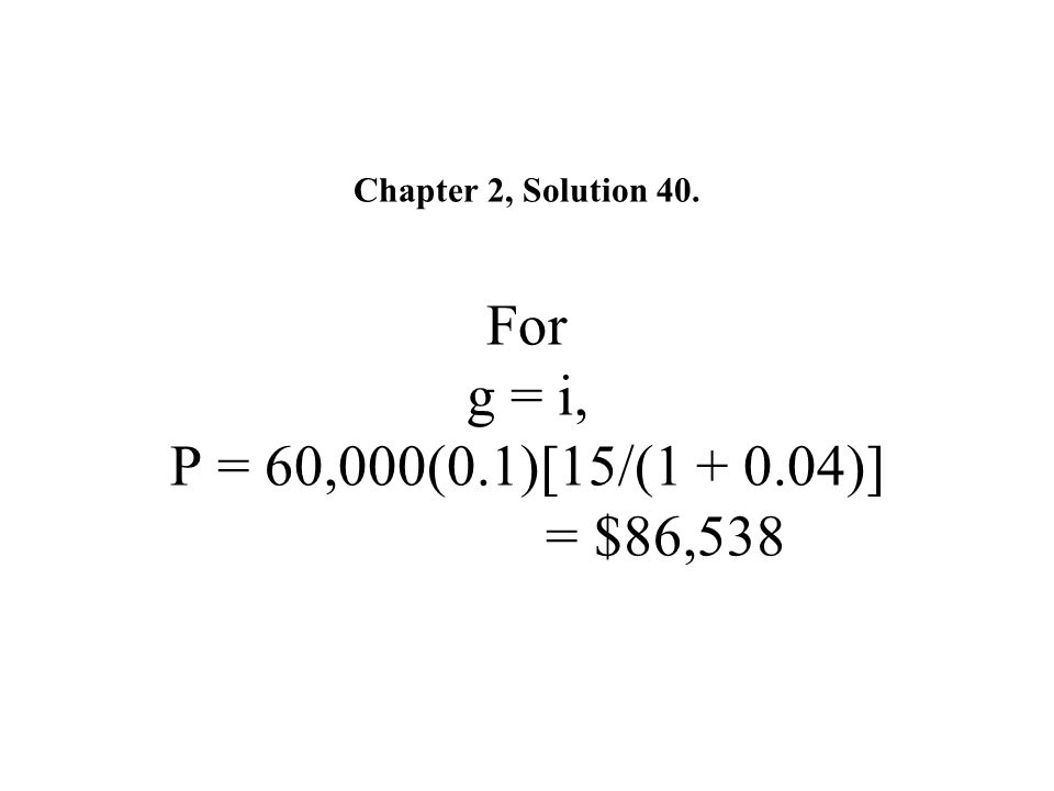 Chapter 2, Solution 40. For g = i, P = 60,000(0.1)[15/(1 + 0.04)] = $86,538