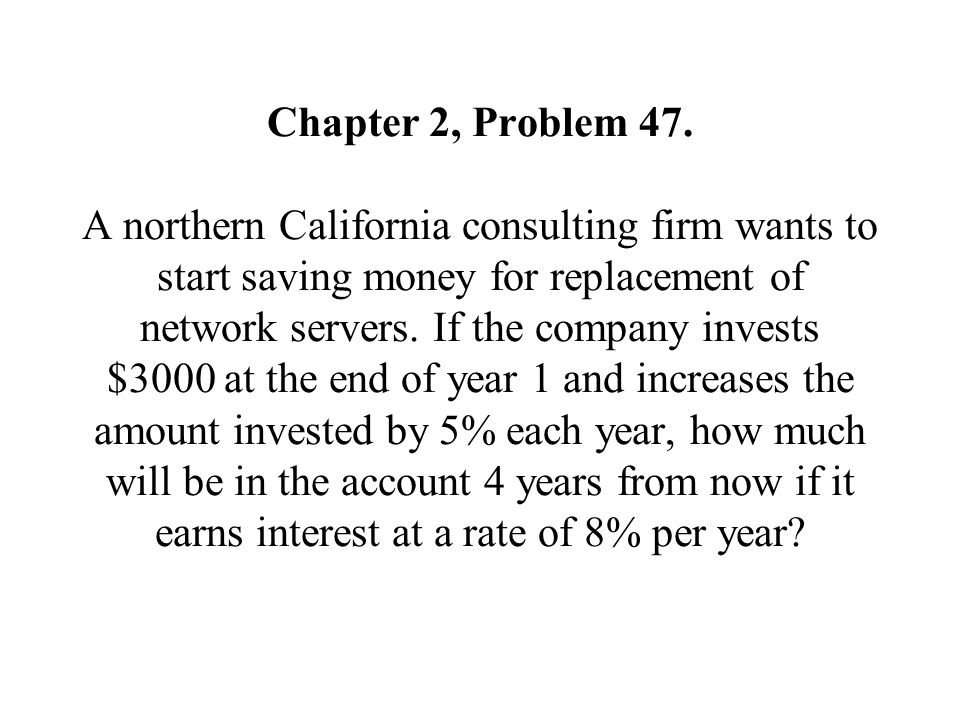 Chapter 2, Problem 47. A northern California consulting firm wants to start saving money for replacement of network servers. If the company invests $3