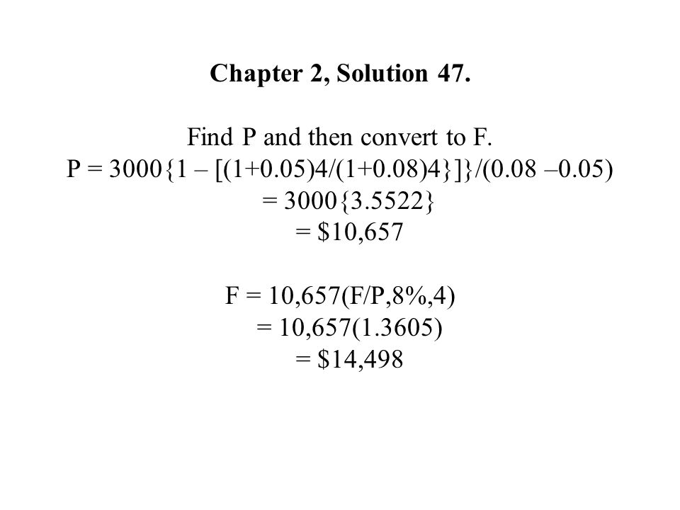 Chapter 2, Solution 47. Find P and then convert to F. P = 3000{1 – [(1+0.05)4/(1+0.08)4}]}/(0.08 –0.05) = 3000{3.5522} = $10,657 F = 10,657(F/P,8%,4)
