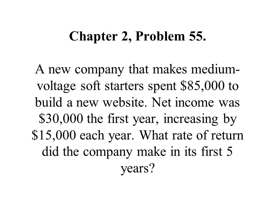 Chapter 2, Problem 55. A new company that makes medium- voltage soft starters spent $85,000 to build a new website. Net income was $30,000 the first y
