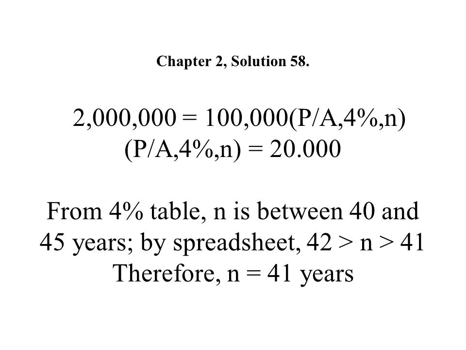 Chapter 2, Solution 58. 2,000,000 = 100,000(P/A,4%,n) (P/A,4%,n) = 20.000 From 4% table, n is between 40 and 45 years; by spreadsheet, 42 > n > 41 The