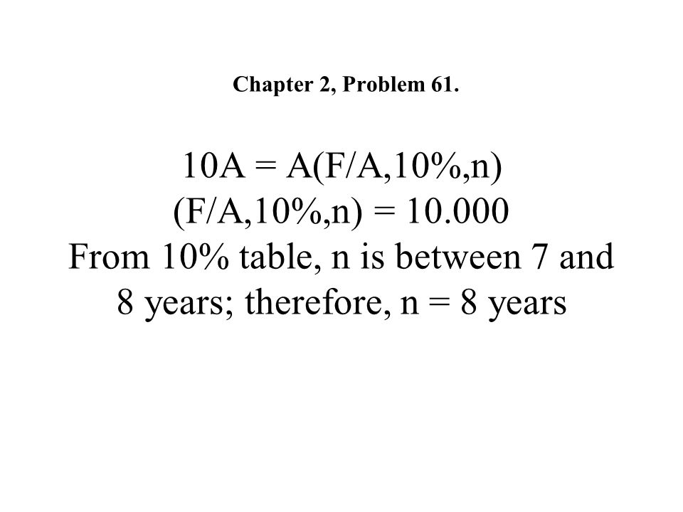 Chapter 2, Problem 61. 10A = A(F/A,10%,n) (F/A,10%,n) = 10.000 From 10% table, n is between 7 and 8 years; therefore, n = 8 years
