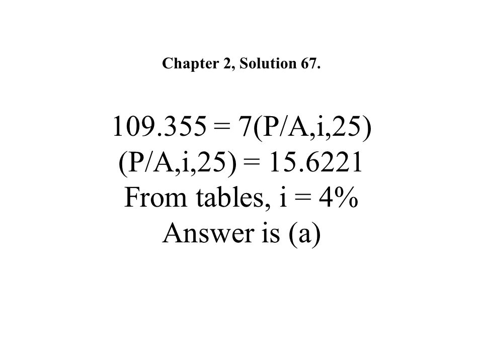 Chapter 2, Solution 67. 109.355 = 7(P/A,i,25) (P/A,i,25) = 15.6221 From tables, i = 4% Answer is (a)