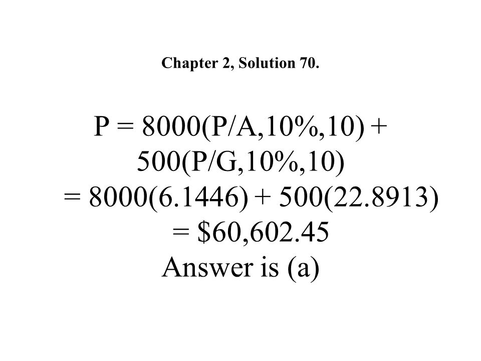 Chapter 2, Solution 70. P = 8000(P/A,10%,10) + 500(P/G,10%,10) = 8000(6.1446) + 500(22.8913) = $60,602.45 Answer is (a)