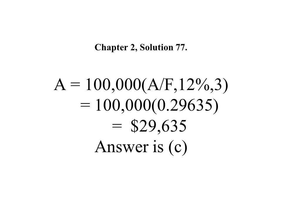 Chapter 2, Solution 77. A = 100,000(A/F,12%,3) = 100,000(0.29635) = $29,635 Answer is (c)