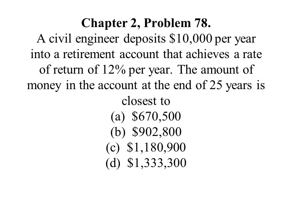 Chapter 2, Problem 78. A civil engineer deposits $10,000 per year into a retirement account that achieves a rate of return of 12% per year. The amount