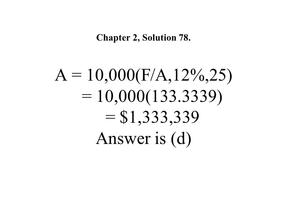 Chapter 2, Solution 78. A = 10,000(F/A,12%,25) = 10,000(133.3339) = $1,333,339 Answer is (d)