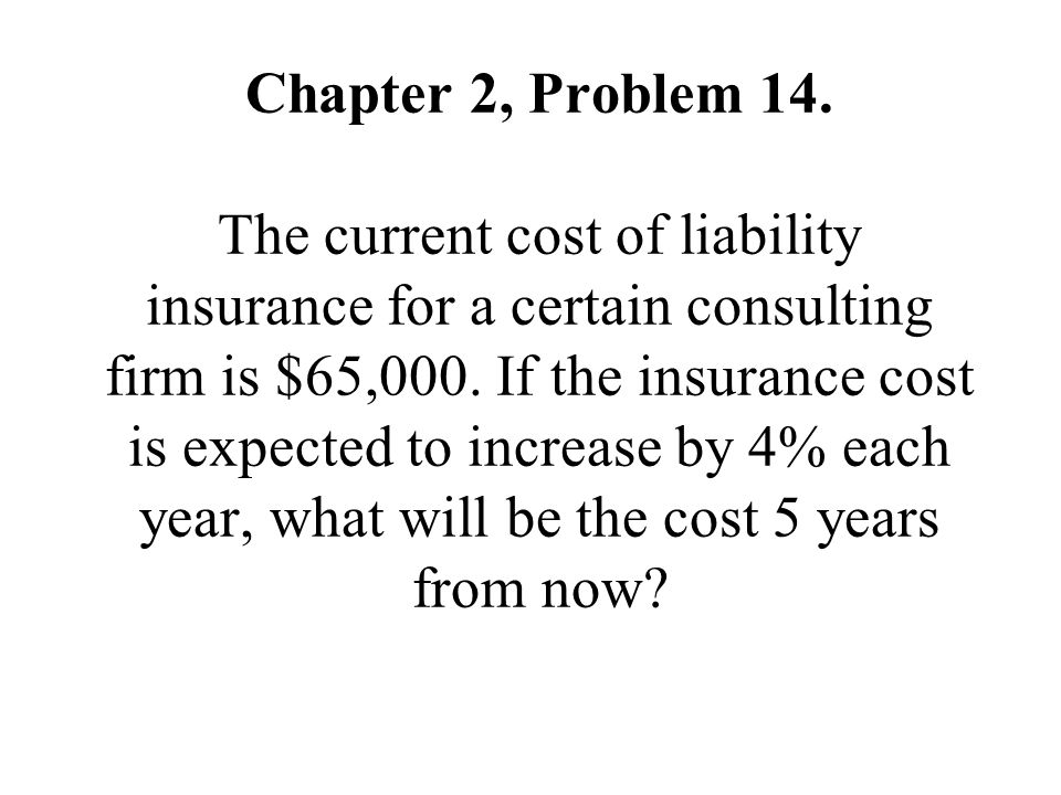 Chapter 2, Problem 14. The current cost of liability insurance for a certain consulting firm is $65,000. If the insurance cost is expected to increase