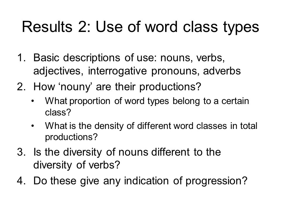 Results 2: Use of word class types 1.Basic descriptions of use: nouns, verbs, adjectives, interrogative pronouns, adverbs 2.How 'nouny' are their productions.